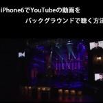 iPhone6でYouTubeの動画をバックグラウンドで聴く方法