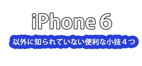 iPhone6で以外に知られていない便利な技4つ