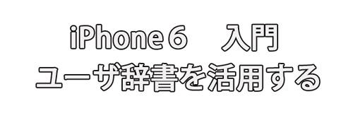 iPhone6入門書ユーザー辞書を使って面倒な住所の入力を簡単にする方法